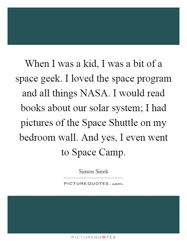 When I was a kid, I was a bit of a space geek. I loved the space program and all things NASA. I would read books about our solar system; I had pictures of the Space Shuttle on my bedroom wall. And yes, I even went to Space Camp Picture Quote #1