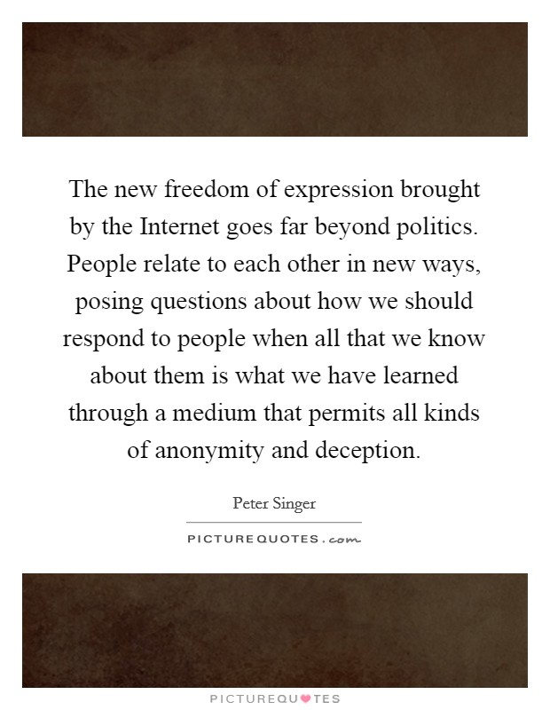The new freedom of expression brought by the Internet goes far beyond politics. People relate to each other in new ways, posing questions about how we should respond to people when all that we know about them is what we have learned through a medium that permits all kinds of anonymity and deception Picture Quote #1