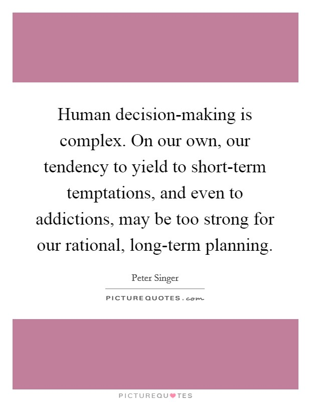 Human decision-making is complex. On our own, our tendency to yield to short-term temptations, and even to addictions, may be too strong for our rational, long-term planning Picture Quote #1