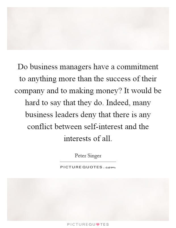 Do business managers have a commitment to anything more than the success of their company and to making money? It would be hard to say that they do. Indeed, many business leaders deny that there is any conflict between self-interest and the interests of all Picture Quote #1