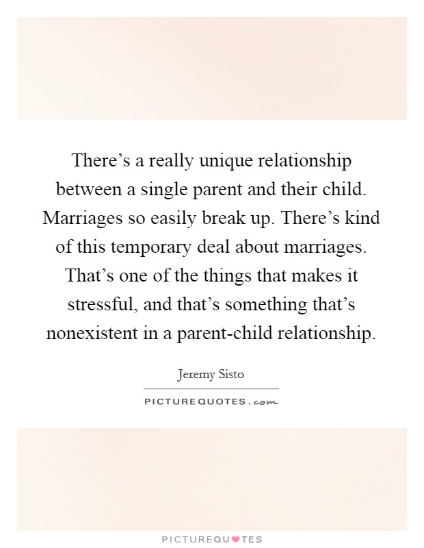 There's a really unique relationship between a single parent and their child. Marriages so easily break up. There's kind of this temporary deal about marriages. That's one of the things that makes it stressful, and that's something that's nonexistent in a parent-child relationship Picture Quote #1