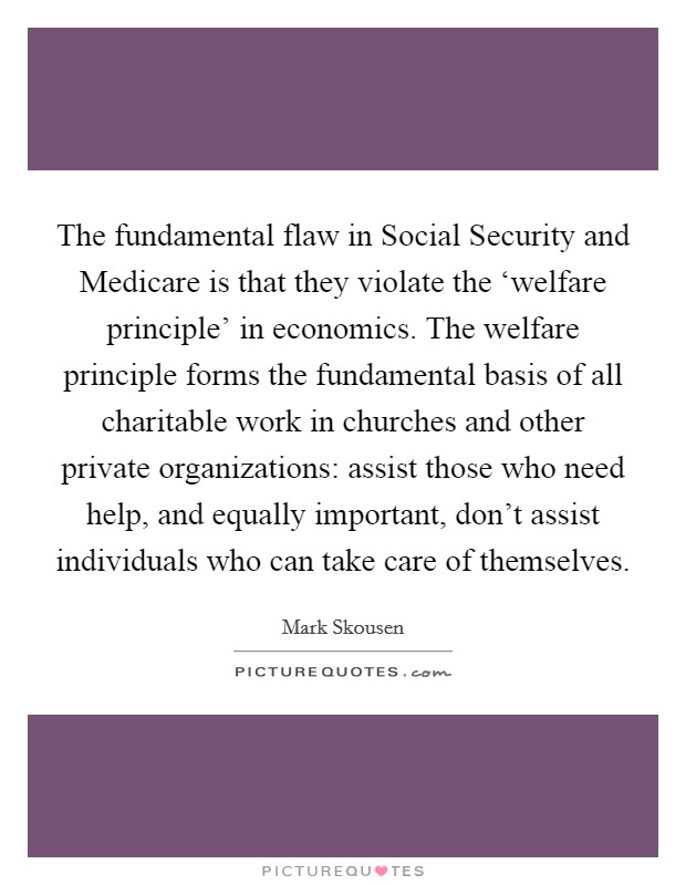 The fundamental flaw in Social Security and Medicare is that they violate the 'welfare principle' in economics. The welfare principle forms the fundamental basis of all charitable work in churches and other private organizations: assist those who need help, and equally important, don't assist individuals who can take care of themselves Picture Quote #1