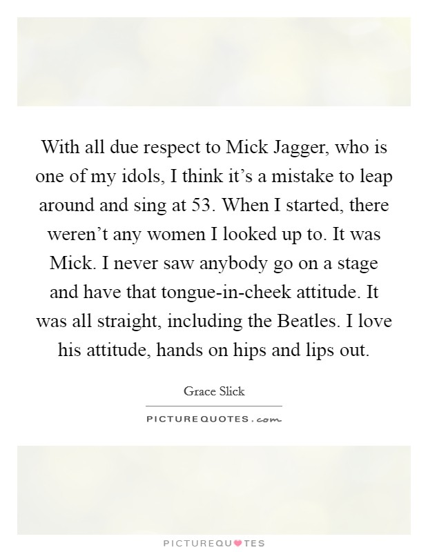 With all due respect to Mick Jagger, who is one of my idols, I think it's a mistake to leap around and sing at 53. When I started, there weren't any women I looked up to. It was Mick. I never saw anybody go on a stage and have that tongue-in-cheek attitude. It was all straight, including the Beatles. I love his attitude, hands on hips and lips out Picture Quote #1