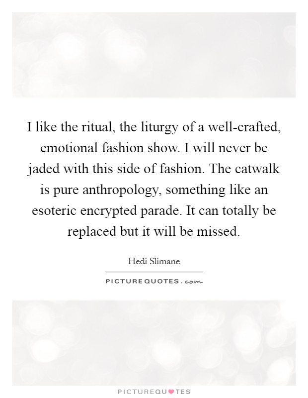 I like the ritual, the liturgy of a well-crafted, emotional fashion show. I will never be jaded with this side of fashion. The catwalk is pure anthropology, something like an esoteric encrypted parade. It can totally be replaced but it will be missed Picture Quote #1