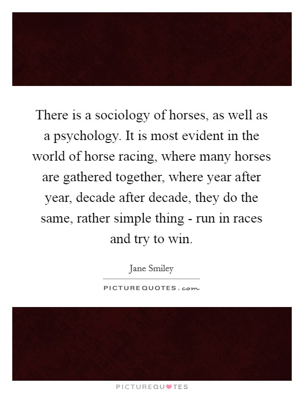 There is a sociology of horses, as well as a psychology. It is most evident in the world of horse racing, where many horses are gathered together, where year after year, decade after decade, they do the same, rather simple thing - run in races and try to win Picture Quote #1