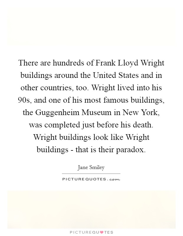 There are hundreds of Frank Lloyd Wright buildings around the United States and in other countries, too. Wright lived into his 90s, and one of his most famous buildings, the Guggenheim Museum in New York, was completed just before his death. Wright buildings look like Wright buildings - that is their paradox Picture Quote #1