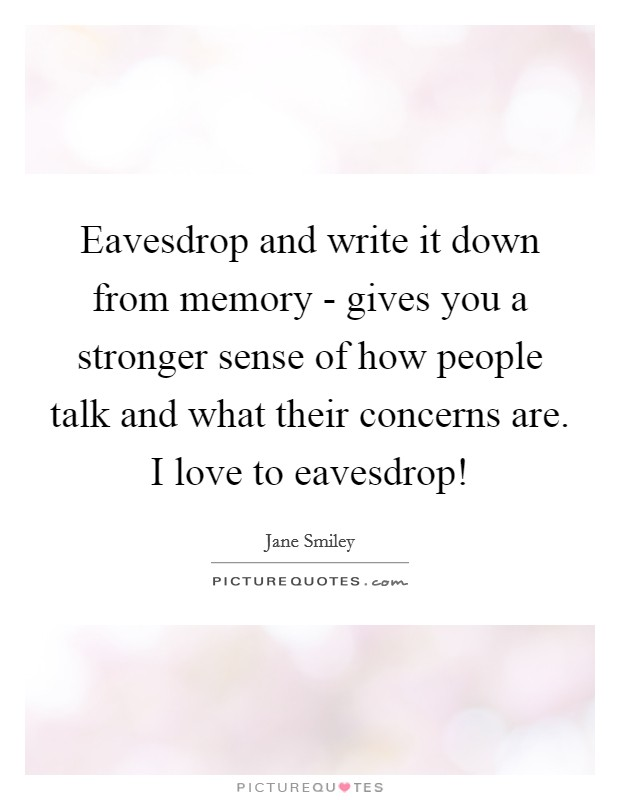 Eavesdrop and write it down from memory - gives you a stronger sense of how people talk and what their concerns are. I love to eavesdrop! Picture Quote #1