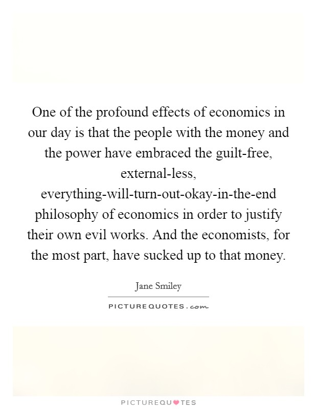 One of the profound effects of economics in our day is that the people with the money and the power have embraced the guilt-free, external-less, everything-will-turn-out-okay-in-the-end philosophy of economics in order to justify their own evil works. And the economists, for the most part, have sucked up to that money Picture Quote #1