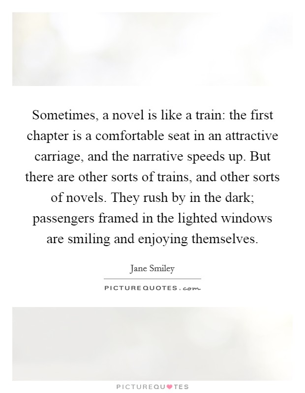 Sometimes, a novel is like a train: the first chapter is a comfortable seat in an attractive carriage, and the narrative speeds up. But there are other sorts of trains, and other sorts of novels. They rush by in the dark; passengers framed in the lighted windows are smiling and enjoying themselves Picture Quote #1