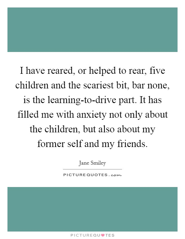 I have reared, or helped to rear, five children and the scariest bit, bar none, is the learning-to-drive part. It has filled me with anxiety not only about the children, but also about my former self and my friends Picture Quote #1