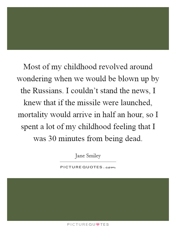 Most of my childhood revolved around wondering when we would be blown up by the Russians. I couldn't stand the news, I knew that if the missile were launched, mortality would arrive in half an hour, so I spent a lot of my childhood feeling that I was 30 minutes from being dead Picture Quote #1