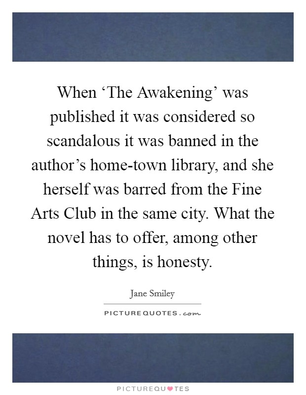 When 'The Awakening' was published it was considered so scandalous it was banned in the author's home-town library, and she herself was barred from the Fine Arts Club in the same city. What the novel has to offer, among other things, is honesty Picture Quote #1