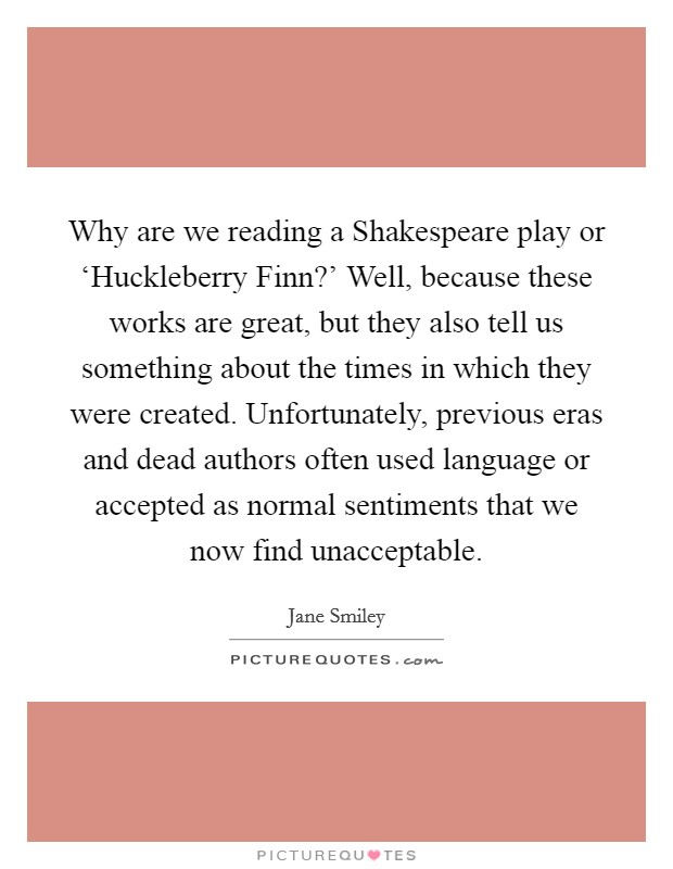 Why are we reading a Shakespeare play or 'Huckleberry Finn?' Well, because these works are great, but they also tell us something about the times in which they were created. Unfortunately, previous eras and dead authors often used language or accepted as normal sentiments that we now find unacceptable Picture Quote #1