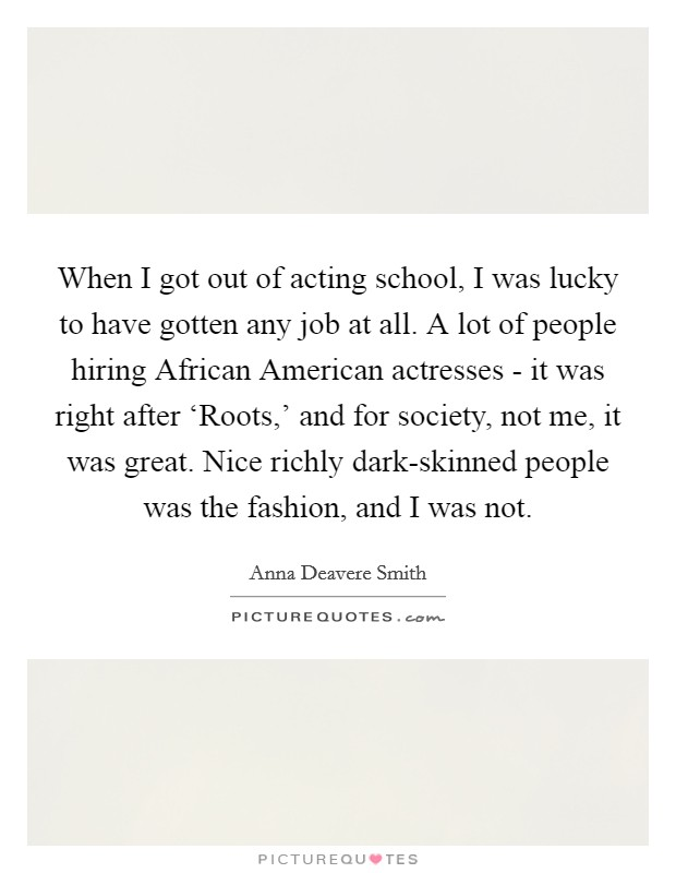 When I got out of acting school, I was lucky to have gotten any job at all. A lot of people hiring African American actresses - it was right after 'Roots,' and for society, not me, it was great. Nice richly dark-skinned people was the fashion, and I was not Picture Quote #1