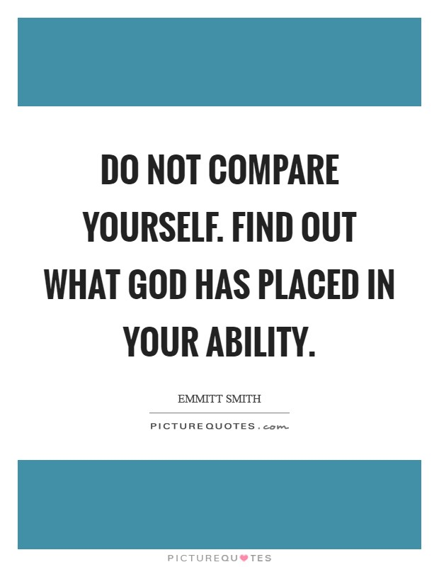 Do not compare yourself. Find out what God has placed in your ability Picture Quote #1