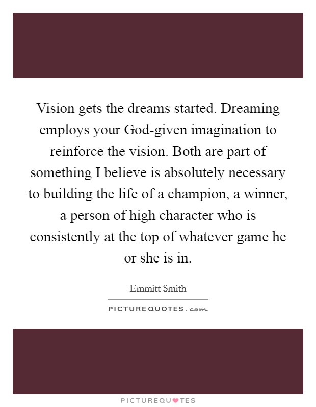 Vision gets the dreams started. Dreaming employs your God-given imagination to reinforce the vision. Both are part of something I believe is absolutely necessary to building the life of a champion, a winner, a person of high character who is consistently at the top of whatever game he or she is in Picture Quote #1