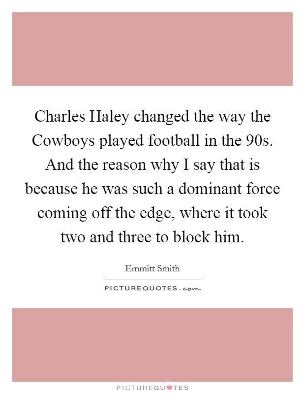 Charles Haley changed the way the Cowboys played football in the 90s. And the reason why I say that is because he was such a dominant force coming off the edge, where it took two and three to block him Picture Quote #1