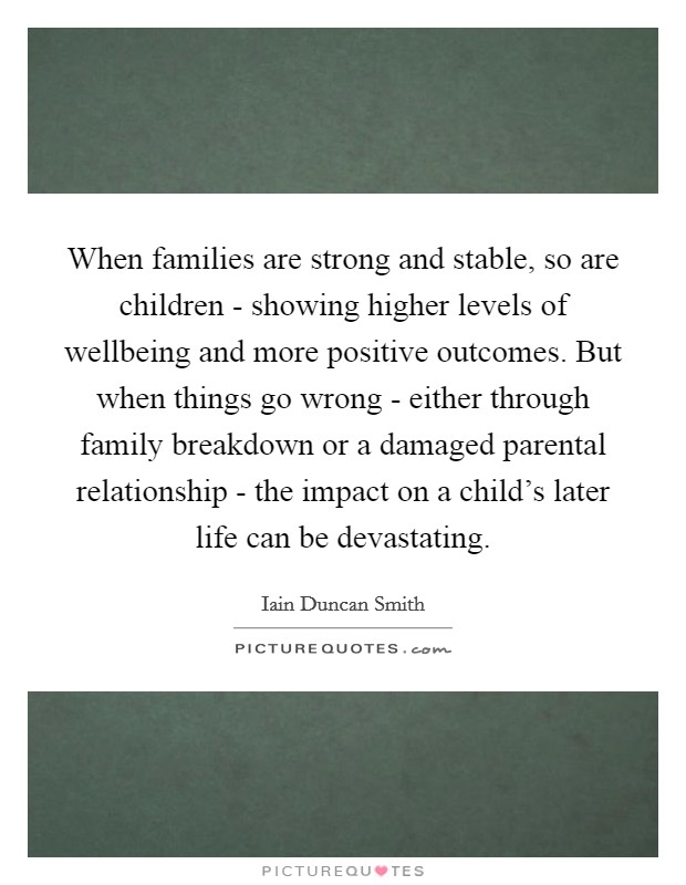 When families are strong and stable, so are children - showing higher levels of wellbeing and more positive outcomes. But when things go wrong - either through family breakdown or a damaged parental relationship - the impact on a child's later life can be devastating Picture Quote #1