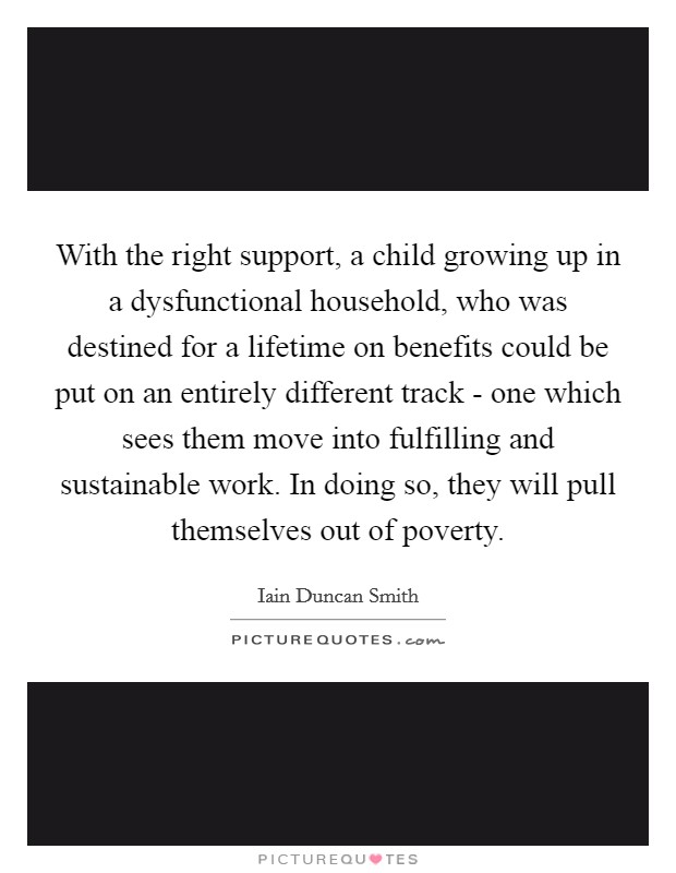 With the right support, a child growing up in a dysfunctional household, who was destined for a lifetime on benefits could be put on an entirely different track - one which sees them move into fulfilling and sustainable work. In doing so, they will pull themselves out of poverty Picture Quote #1