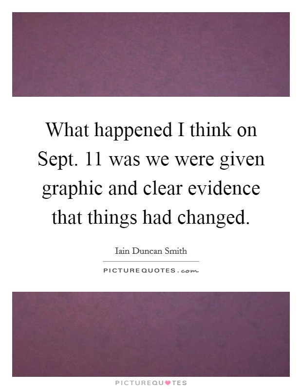 What happened I think on Sept. 11 was we were given graphic and clear evidence that things had changed Picture Quote #1