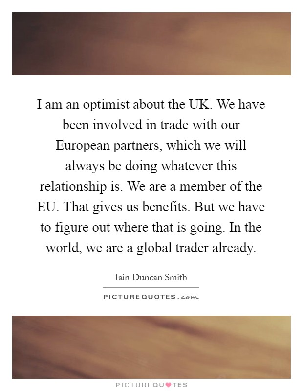 I am an optimist about the UK. We have been involved in trade with our European partners, which we will always be doing whatever this relationship is. We are a member of the EU. That gives us benefits. But we have to figure out where that is going. In the world, we are a global trader already Picture Quote #1