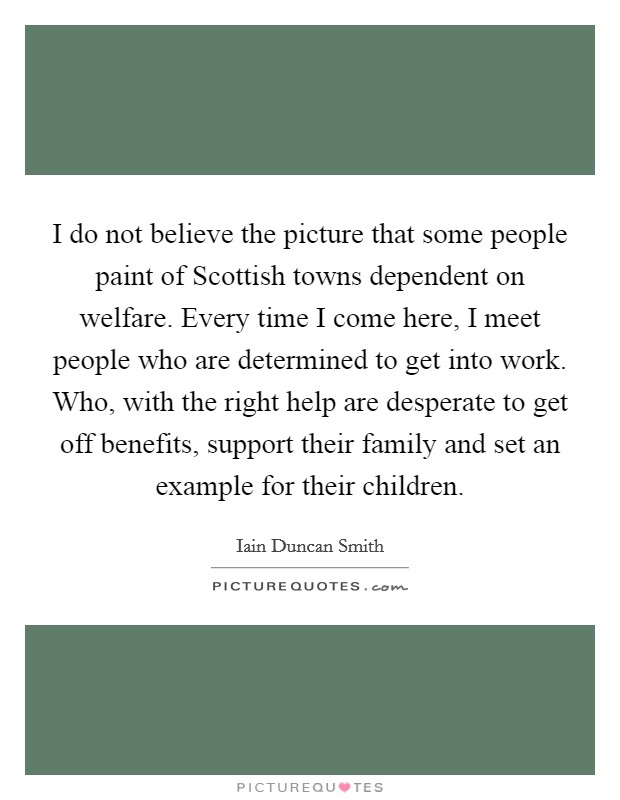 I do not believe the picture that some people paint of Scottish towns dependent on welfare. Every time I come here, I meet people who are determined to get into work. Who, with the right help are desperate to get off benefits, support their family and set an example for their children Picture Quote #1
