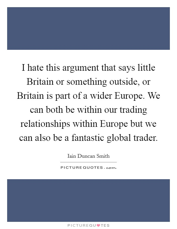 I hate this argument that says little Britain or something outside, or Britain is part of a wider Europe. We can both be within our trading relationships within Europe but we can also be a fantastic global trader Picture Quote #1