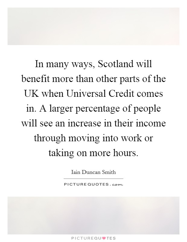 In many ways, Scotland will benefit more than other parts of the UK when Universal Credit comes in. A larger percentage of people will see an increase in their income through moving into work or taking on more hours Picture Quote #1