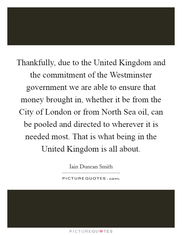 Thankfully, due to the United Kingdom and the commitment of the Westminster government we are able to ensure that money brought in, whether it be from the City of London or from North Sea oil, can be pooled and directed to wherever it is needed most. That is what being in the United Kingdom is all about Picture Quote #1