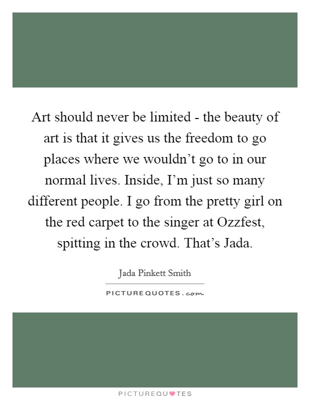 Art should never be limited - the beauty of art is that it gives us the freedom to go places where we wouldn't go to in our normal lives. Inside, I'm just so many different people. I go from the pretty girl on the red carpet to the singer at Ozzfest, spitting in the crowd. That's Jada Picture Quote #1