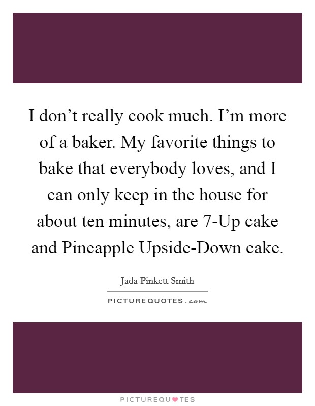 I don't really cook much. I'm more of a baker. My favorite things to bake that everybody loves, and I can only keep in the house for about ten minutes, are 7-Up cake and Pineapple Upside-Down cake Picture Quote #1