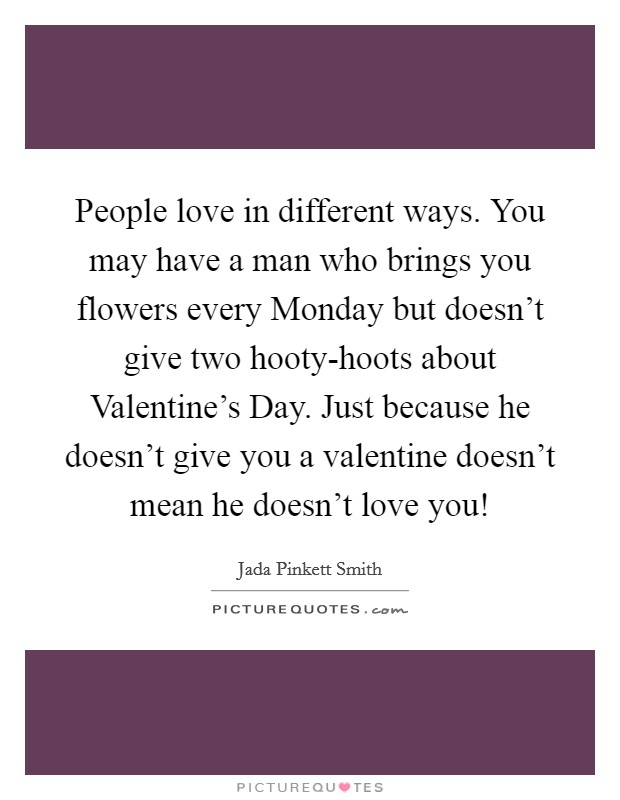 People love in different ways. You may have a man who brings you flowers every Monday but doesn't give two hooty-hoots about Valentine's Day. Just because he doesn't give you a valentine doesn't mean he doesn't love you! Picture Quote #1