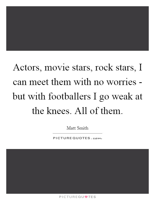 Actors, movie stars, rock stars, I can meet them with no worries - but with footballers I go weak at the knees. All of them Picture Quote #1