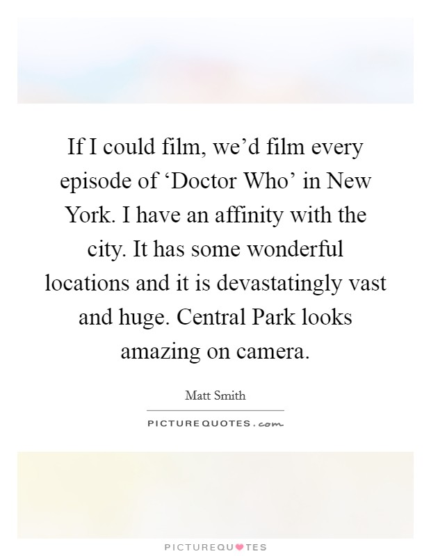 If I could film, we'd film every episode of 'Doctor Who' in New York. I have an affinity with the city. It has some wonderful locations and it is devastatingly vast and huge. Central Park looks amazing on camera Picture Quote #1
