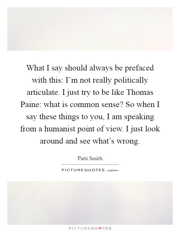 What I say should always be prefaced with this: I'm not really politically articulate. I just try to be like Thomas Paine: what is common sense? So when I say these things to you, I am speaking from a humanist point of view. I just look around and see what's wrong Picture Quote #1