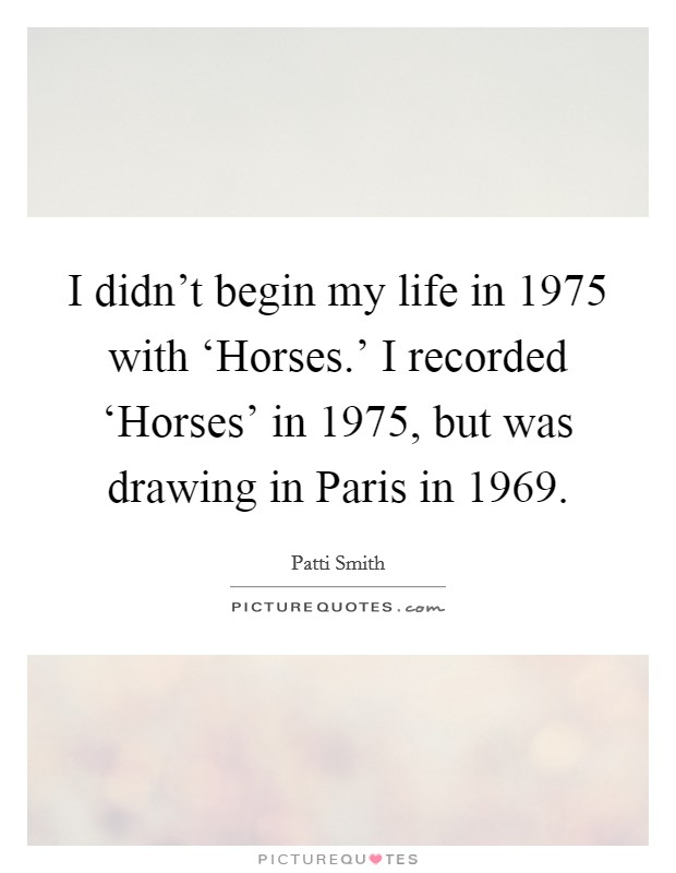 I didn't begin my life in 1975 with 'Horses.' I recorded 'Horses' in 1975, but was drawing in Paris in 1969 Picture Quote #1