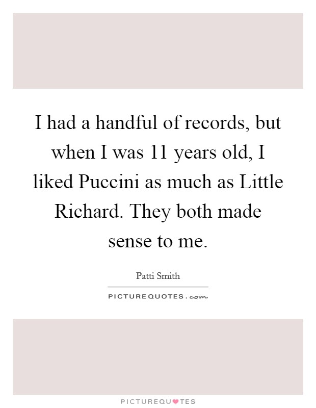 I had a handful of records, but when I was 11 years old, I liked Puccini as much as Little Richard. They both made sense to me Picture Quote #1