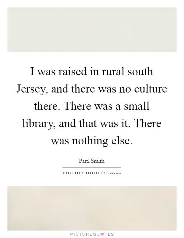 I was raised in rural south Jersey, and there was no culture there. There was a small library, and that was it. There was nothing else Picture Quote #1