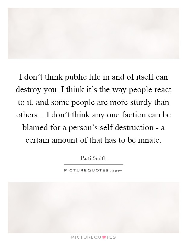 I don't think public life in and of itself can destroy you. I think it's the way people react to it, and some people are more sturdy than others... I don't think any one faction can be blamed for a person's self destruction - a certain amount of that has to be innate Picture Quote #1