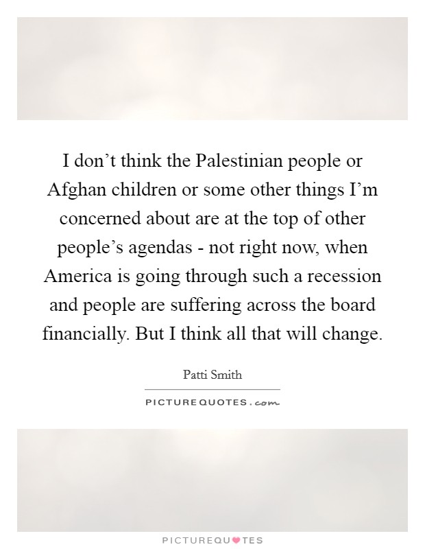 I don't think the Palestinian people or Afghan children or some other things I'm concerned about are at the top of other people's agendas - not right now, when America is going through such a recession and people are suffering across the board financially. But I think all that will change Picture Quote #1
