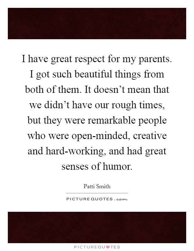 I have great respect for my parents. I got such beautiful things from both of them. It doesn't mean that we didn't have our rough times, but they were remarkable people who were open-minded, creative and hard-working, and had great senses of humor Picture Quote #1