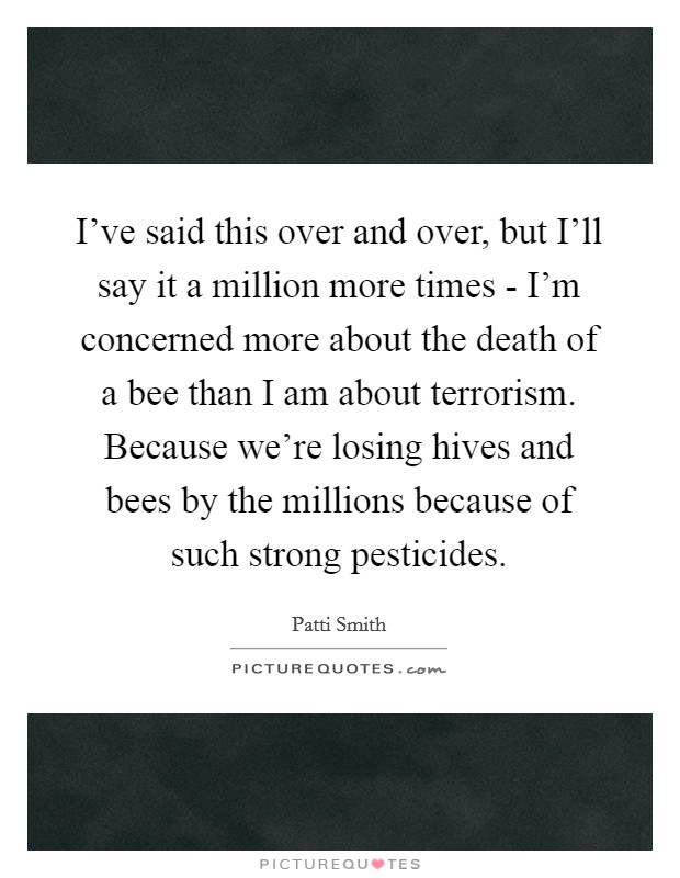 I've said this over and over, but I'll say it a million more times - I'm concerned more about the death of a bee than I am about terrorism. Because we're losing hives and bees by the millions because of such strong pesticides Picture Quote #1