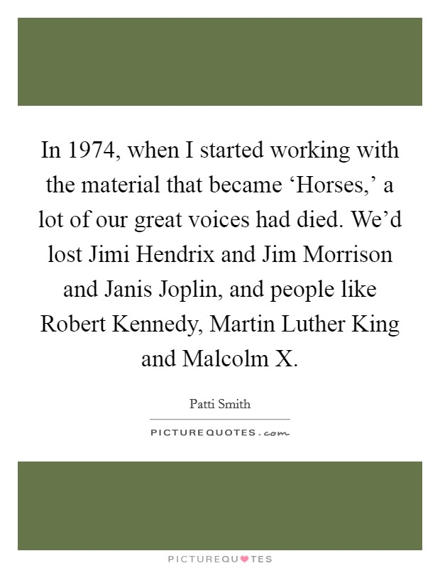 In 1974, when I started working with the material that became 'Horses,' a lot of our great voices had died. We'd lost Jimi Hendrix and Jim Morrison and Janis Joplin, and people like Robert Kennedy, Martin Luther King and Malcolm X Picture Quote #1