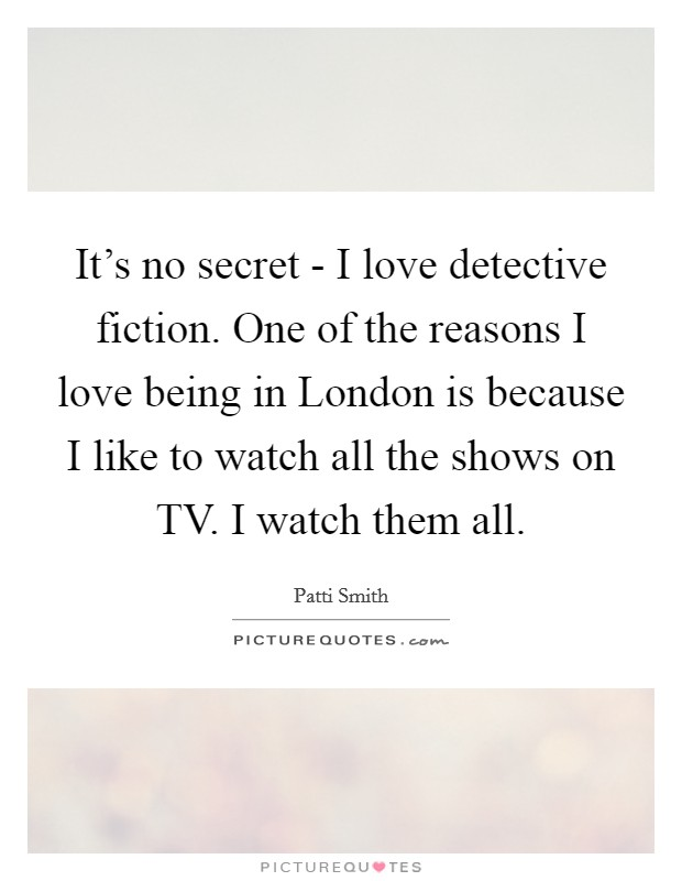 It's no secret - I love detective fiction. One of the reasons I love being in London is because I like to watch all the shows on TV. I watch them all Picture Quote #1
