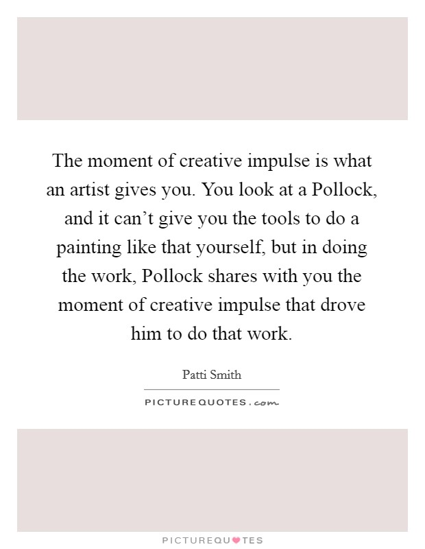 The moment of creative impulse is what an artist gives you. You look at a Pollock, and it can't give you the tools to do a painting like that yourself, but in doing the work, Pollock shares with you the moment of creative impulse that drove him to do that work Picture Quote #1