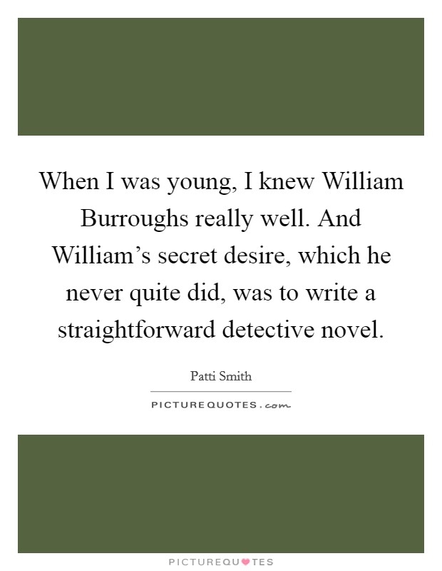 When I was young, I knew William Burroughs really well. And William's secret desire, which he never quite did, was to write a straightforward detective novel Picture Quote #1