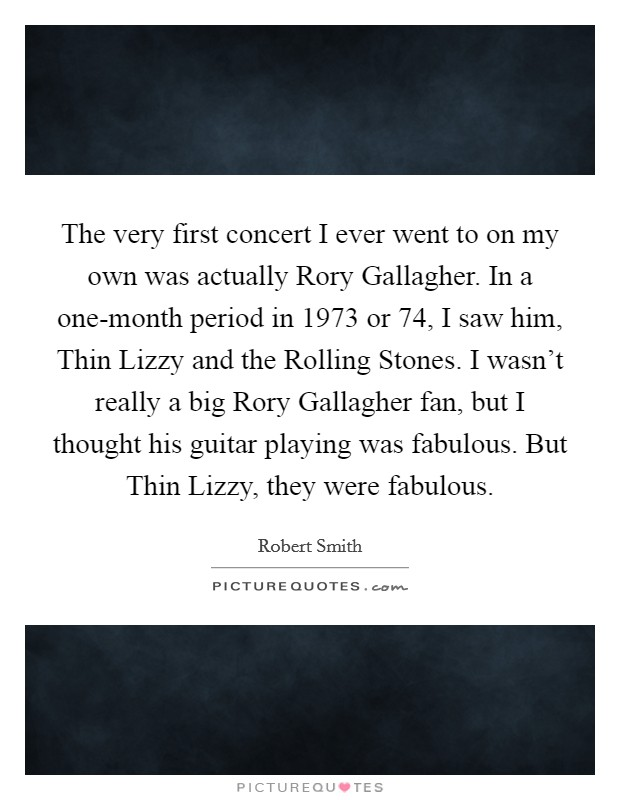 The very first concert I ever went to on my own was actually Rory Gallagher. In a one-month period in 1973 or  74, I saw him, Thin Lizzy and the Rolling Stones. I wasn't really a big Rory Gallagher fan, but I thought his guitar playing was fabulous. But Thin Lizzy, they were fabulous Picture Quote #1