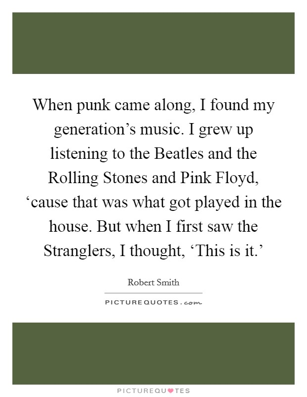 When punk came along, I found my generation's music. I grew up listening to the Beatles and the Rolling Stones and Pink Floyd, 'cause that was what got played in the house. But when I first saw the Stranglers, I thought, 'This is it.' Picture Quote #1