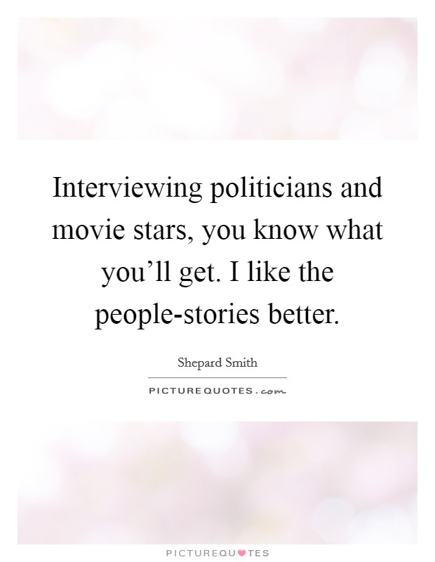 Interviewing politicians and movie stars, you know what you'll get. I like the people-stories better Picture Quote #1