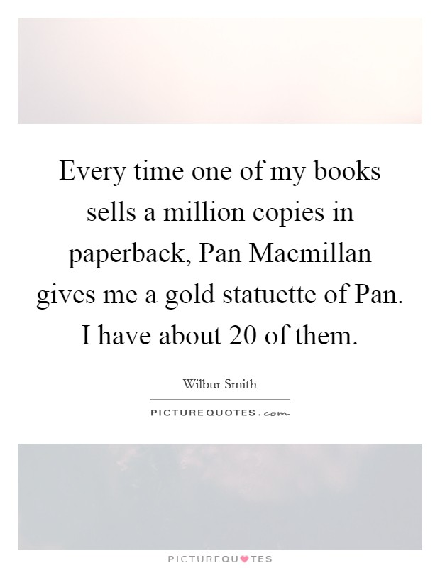 Every time one of my books sells a million copies in paperback, Pan Macmillan gives me a gold statuette of Pan. I have about 20 of them Picture Quote #1